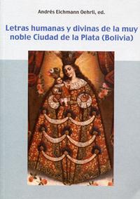 Volumen 2. Letras humanas y divinas de la muy noble Ciudad de la Plata (Bolivia)