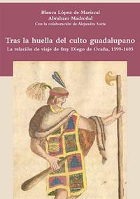 Volumen 22. Tras la huella del culto guadalupano. La relación de viaje de fray Diego de Ocaña, 1599-1605